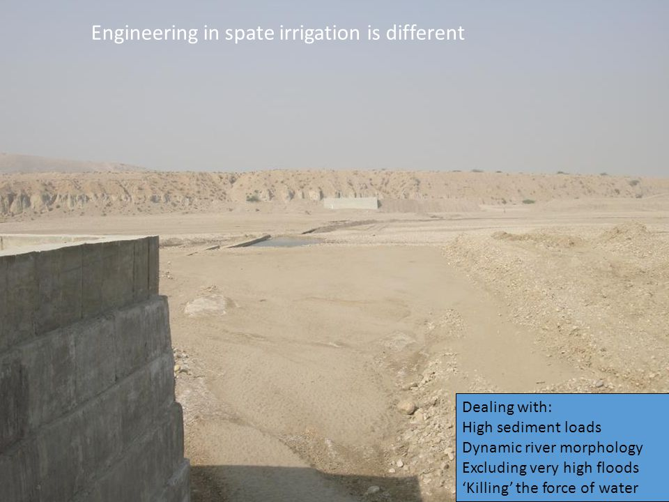 Engineering in spate irrigation is different Dealing with: High sediment loads Dynamic river morphology Excluding very high floods 'Killing' the force