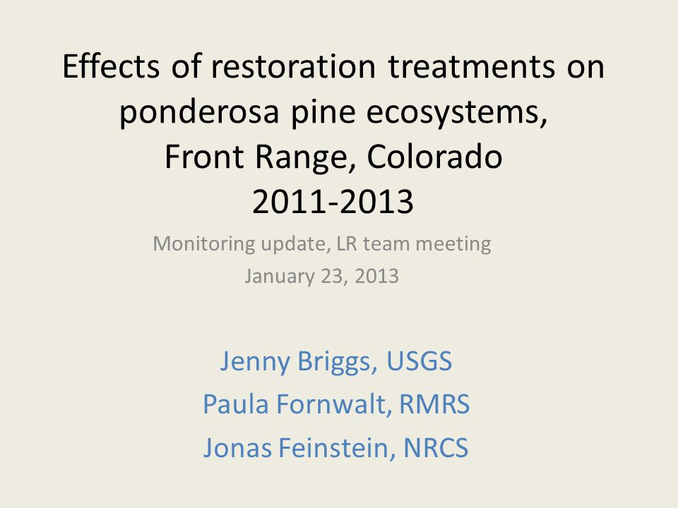 Effects of restoration treatments on ponderosa pine ecosystems, Front Range, Colorado 2011-2013 Monitoring update, LR team meeting January 23, 2013 Jenny Briggs, USGS Paula Fornwalt, RMRS Jonas Feinstein, NRCS