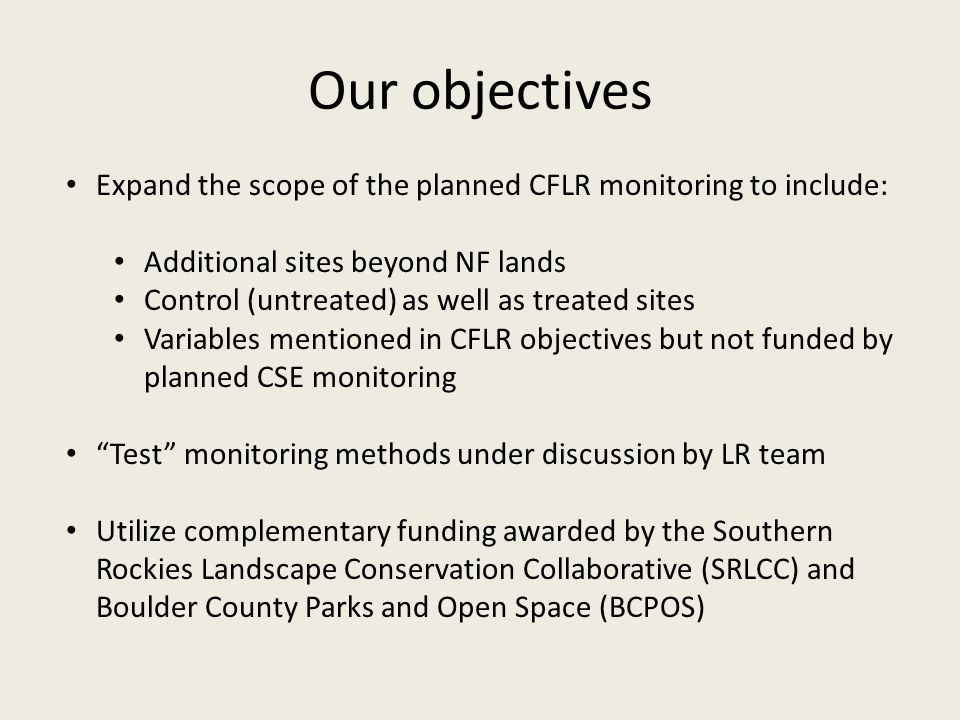 Our objectives Expand the scope of the planned CFLR monitoring to include: Additional sites beyond NF lands Control (untreated) as well as treated sites Variables mentioned in CFLR objectives but not funded by planned CSE monitoring Test monitoring methods under discussion by LR team Utilize complementary funding awarded by the Southern Rockies Landscape Conservation Collaborative (SRLCC) and Boulder County Parks and Open Space (BCPOS)