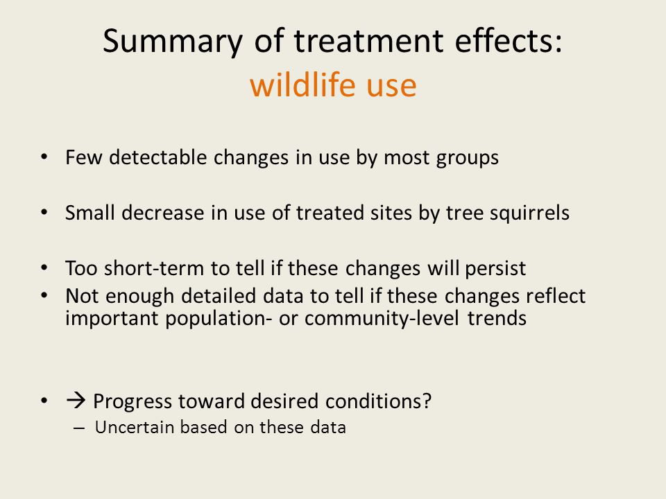 Summary of treatment effects: wildlife use Few detectable changes in use by most groups Small decrease in use of treated sites by tree squirrels Too short-term to tell if these changes will persist Not enough detailed data to tell if these changes reflect important population- or community-level trends  Progress toward desired conditions.
