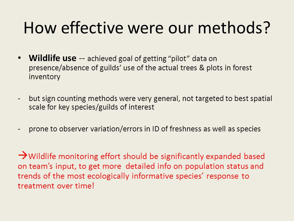 Wildlife use -- achieved goal of getting pilot data on presence/absence of guilds' use of the actual trees & plots in forest inventory -but sign counting methods were very general, not targeted to best spatial scale for key species/guilds of interest -prone to observer variation/errors in ID of freshness as well as species  Wildlife monitoring effort should be significantly expanded based on team's input, to get more detailed info on population status and trends of the most ecologically informative species' response to treatment over time.
