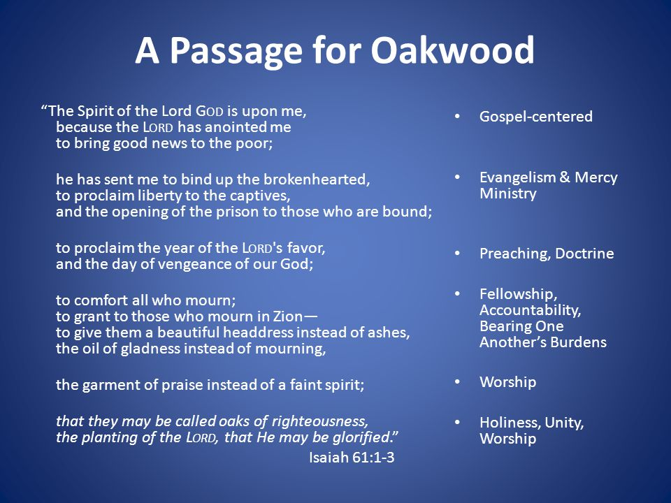 A Passage for Oakwood The Spirit of the Lord G OD is upon me, because the L ORD has anointed me to bring good news to the poor; he has sent me to bind up the brokenhearted, to proclaim liberty to the captives, and the opening of the prison to those who are bound; to proclaim the year of the L ORD s favor, and the day of vengeance of our God; to comfort all who mourn; to grant to those who mourn in Zion— to give them a beautiful headdress instead of ashes, the oil of gladness instead of mourning, the garment of praise instead of a faint spirit; that they may be called oaks of righteousness, the planting of the L ORD, that He may be glorified. Isaiah 61:1-3 Gospel-centered Evangelism & Mercy Ministry Preaching, Doctrine Fellowship, Accountability, Bearing One Another's Burdens Worship Holiness, Unity, Worship