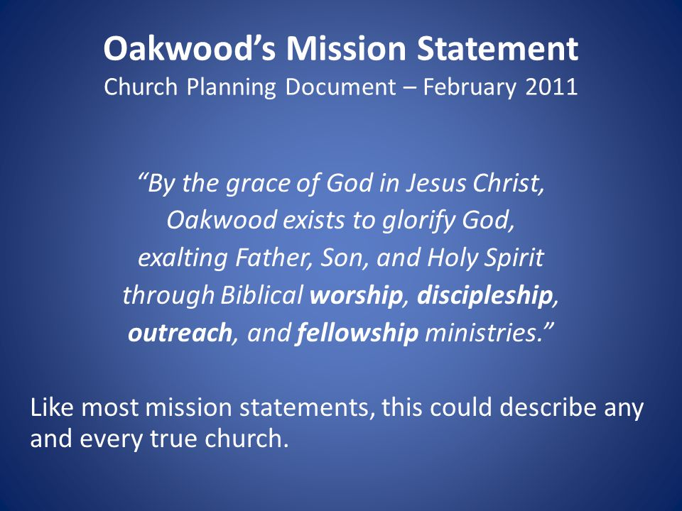 Oakwood's Mission Statement Church Planning Document – February 2011 By the grace of God in Jesus Christ, Oakwood exists to glorify God, exalting Father, Son, and Holy Spirit through Biblical worship, discipleship, outreach, and fellowship ministries. Like most mission statements, this could describe any and every true church.