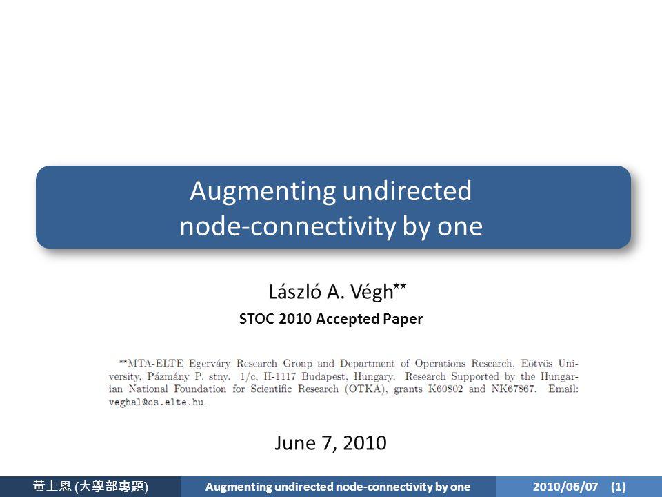 黃上恩 ( 大學部專題 ) Augmenting undirected node-connectivity by one 2010/06/07 (1) Augmenting undirected node-connectivity by one László A.