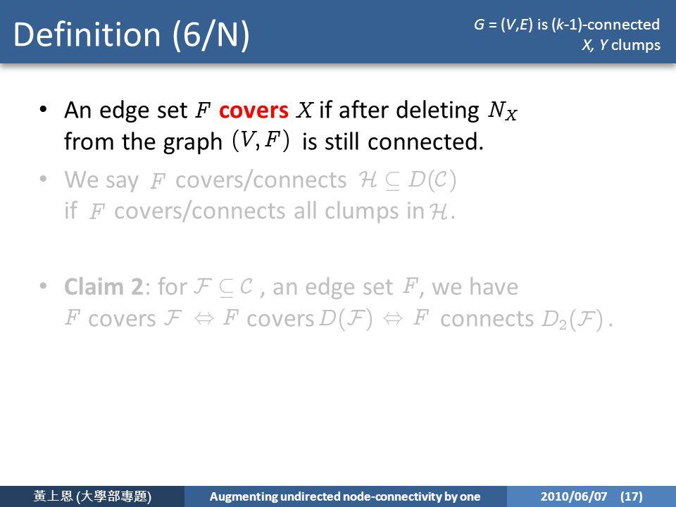 黃上恩 ( 大學部專題 ) Augmenting undirected node-connectivity by one 2010/06/07 (17) Definition (6/N) An edge set covers if after deleting from the graph is still connected.
