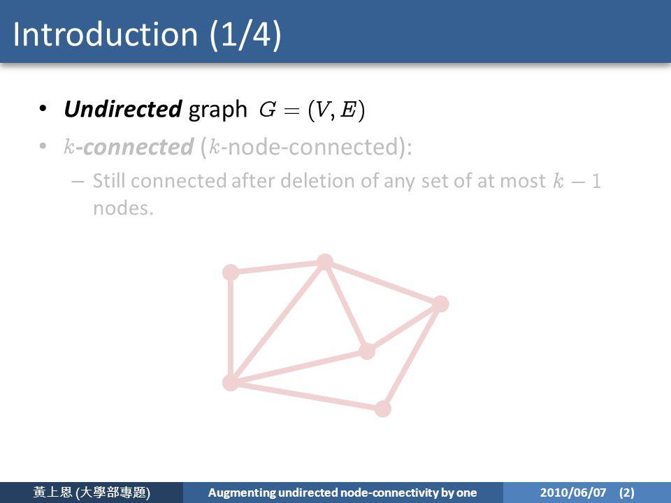 黃上恩 ( 大學部專題 ) Augmenting undirected node-connectivity by one 2010/06/07 (2) Introduction (1/4) Undirected graph -connected ( -node-connected): – Still connected after deletion of any set of at most nodes.
