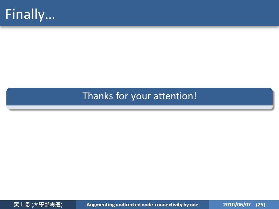 黃上恩 ( 大學部專題 ) Augmenting undirected node-connectivity by one 2010/06/07 (25) Finally… Thanks for your attention!