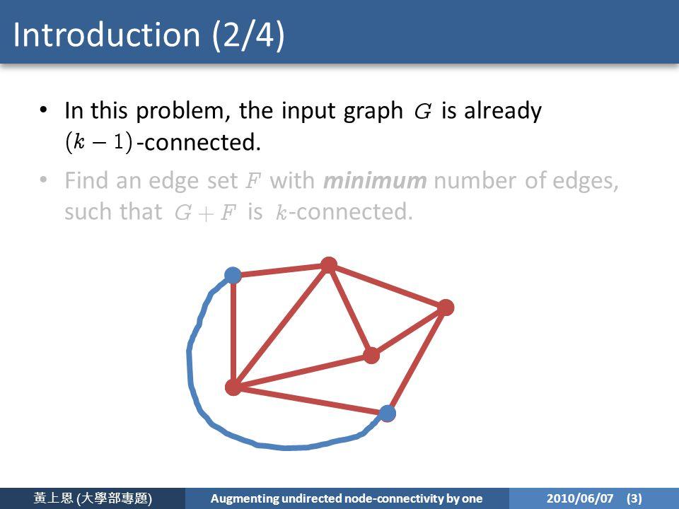 黃上恩 ( 大學部專題 ) Augmenting undirected node-connectivity by one 2010/06/07 (3) Introduction (2/4) In this problem, the input graph is already -connected.