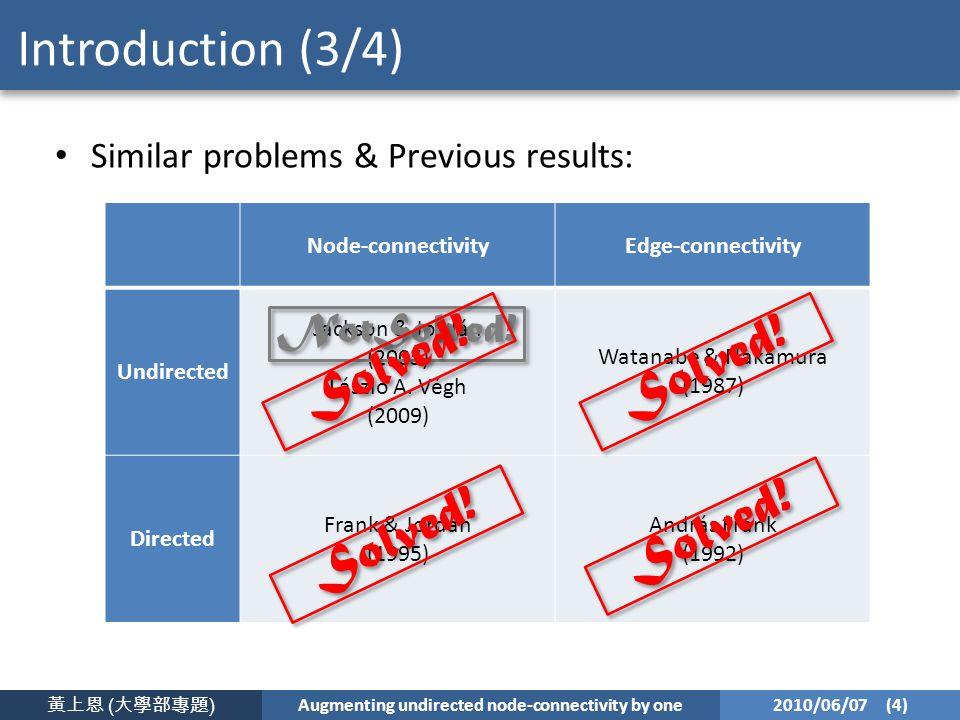 黃上恩 ( 大學部專題 ) Augmenting undirected node-connectivity by one 2010/06/07 (4) Introduction (3/4) Similar problems & Previous results: Node-connectivityEdge-connectivity Undirected Jackson & Jordán (2005) László A.