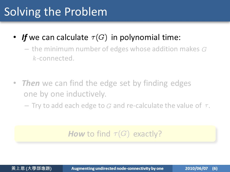 黃上恩 ( 大學部專題 ) Augmenting undirected node-connectivity by one 2010/06/07 (6) Solving the Problem If we can calculate in polynomial time: – the minimum number of edges whose addition makes -connected.