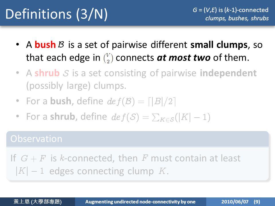 黃上恩 ( 大學部專題 ) Augmenting undirected node-connectivity by one 2010/06/07 (9) Definitions (3/N) A bush is a set of pairwise different small clumps, so that each edge in connects at most two of them.