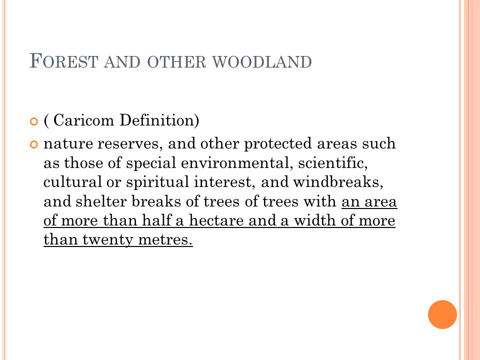 F OREST AND OTHER WOODLAND ( Caricom Definition) nature reserves, and other protected areas such as those of special environmental, scientific, cultural or spiritual interest, and windbreaks, and shelter breaks of trees of trees with an area of more than half a hectare and a width of more than twenty metres.