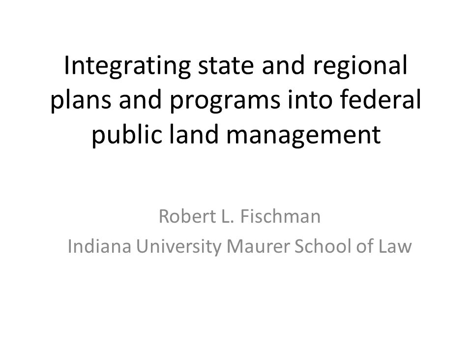 Integrating state and regional plans and programs into federal public land management Robert L. Fischman Indiana University Maurer School of Law