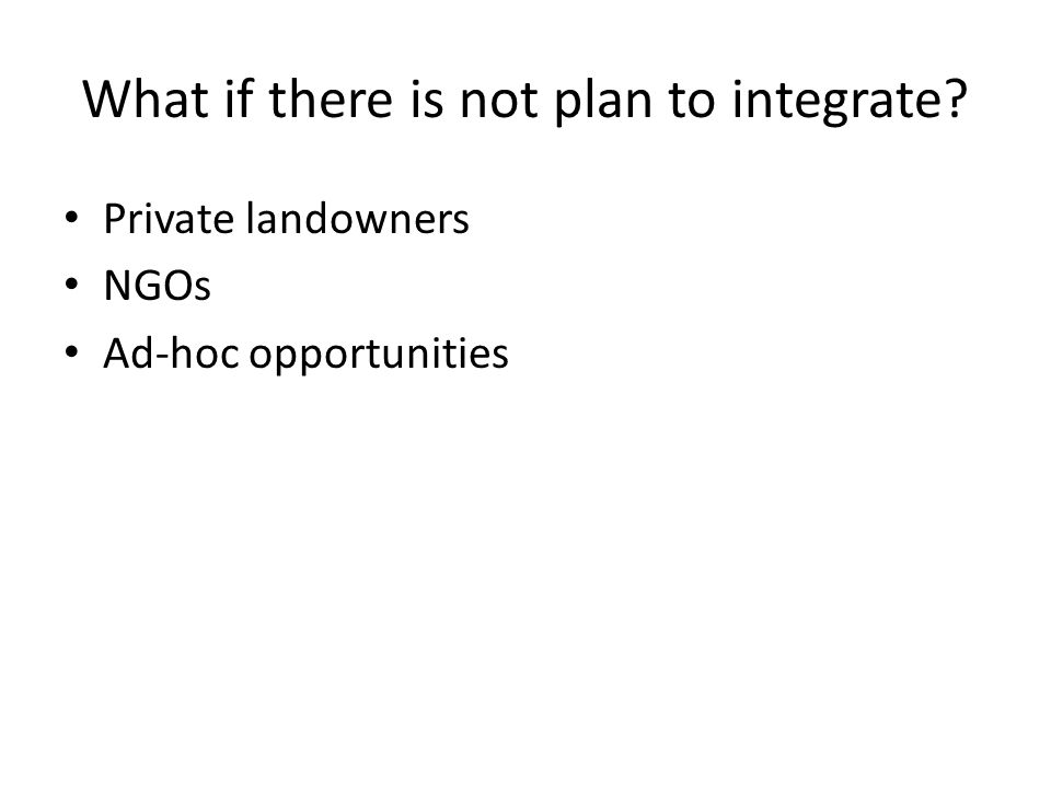 What if there is not plan to integrate? Private landowners NGOs Ad-hoc opportunities