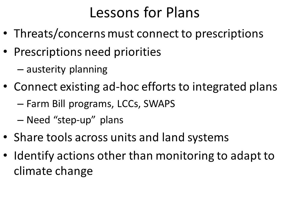 Lessons for Plans Threats/concerns must connect to prescriptions Prescriptions need priorities – austerity planning Connect existing ad-hoc efforts to integrated plans – Farm Bill programs, LCCs, SWAPS – Need step-up plans Share tools across units and land systems Identify actions other than monitoring to adapt to climate change