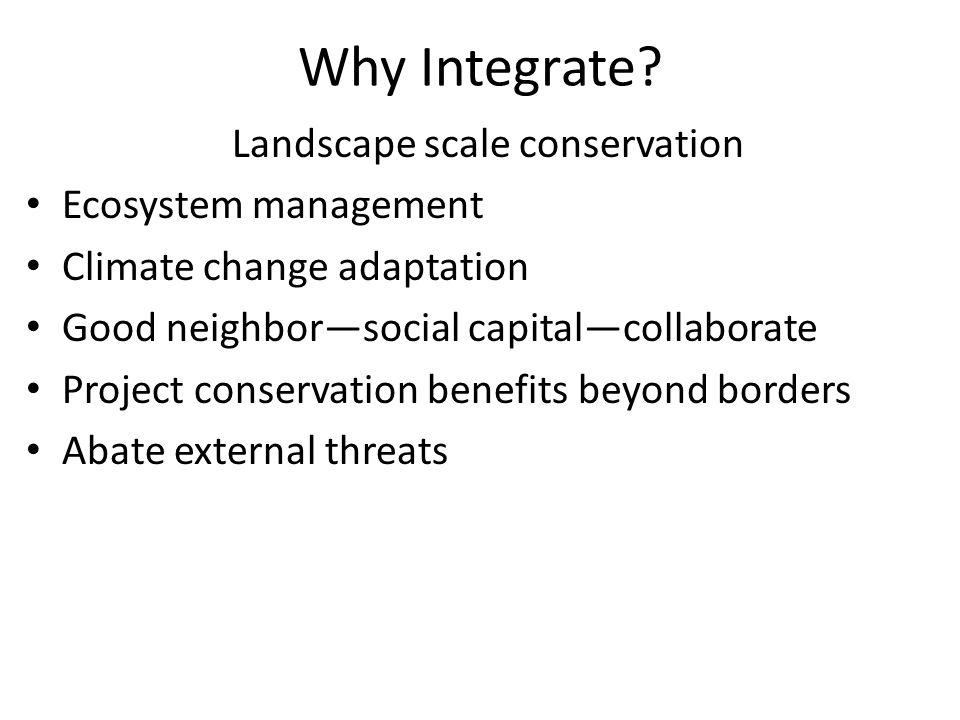 Why Integrate? Landscape scale conservation Ecosystem management Climate change adaptation Good neighbor—social capital—collaborate Project conservati