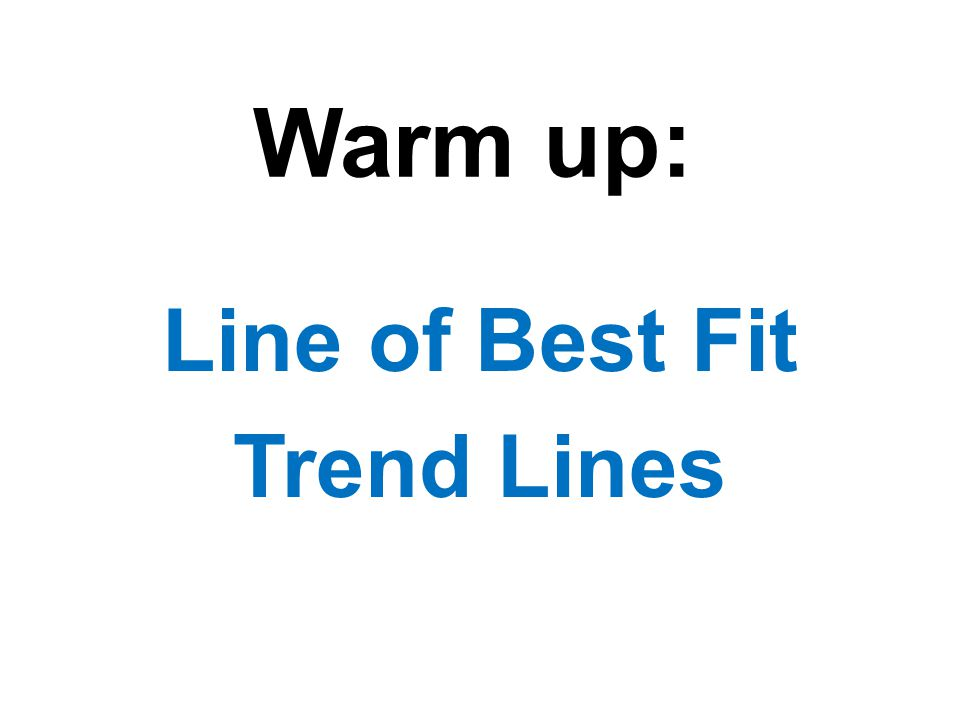 Warm up: Line of Best Fit Trend Lines