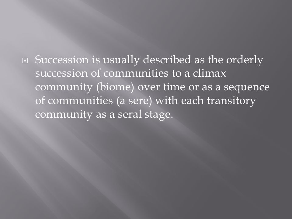  Succession is usually described as the orderly succession of communities to a climax community (biome) over time or as a sequence of communities (a sere) with each transitory community as a seral stage.