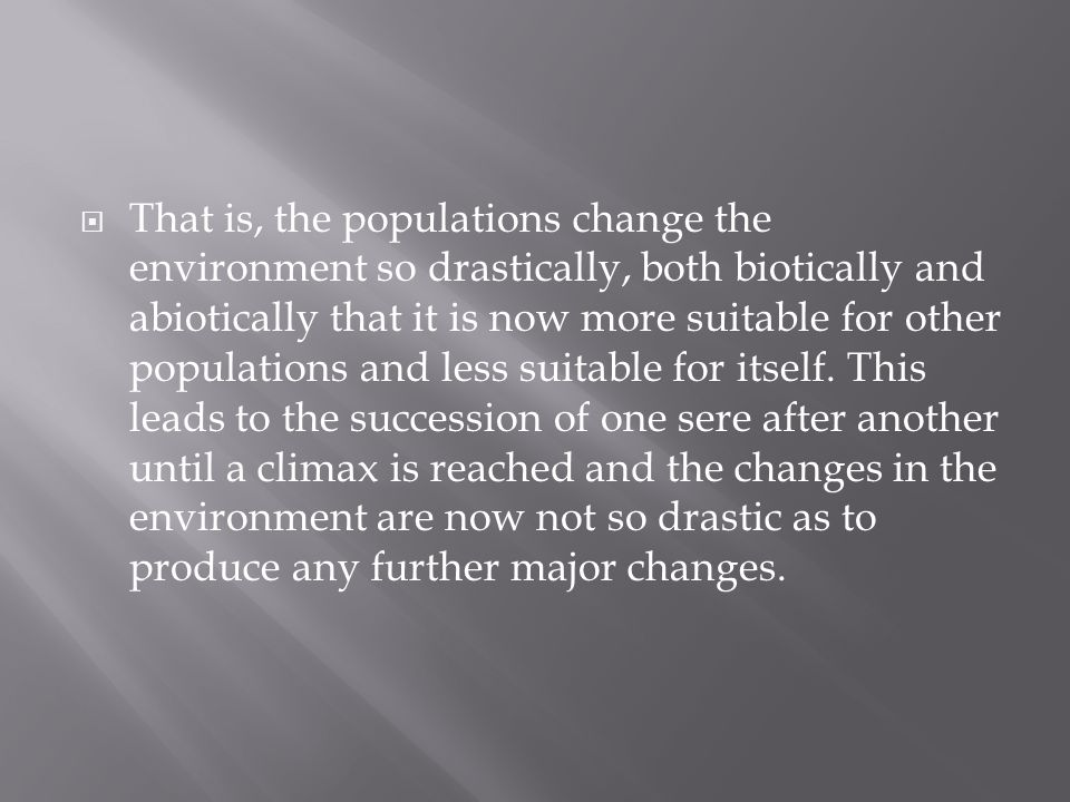  That is, the populations change the environment so drastically, both biotically and abiotically that it is now more suitable for other populations and less suitable for itself.