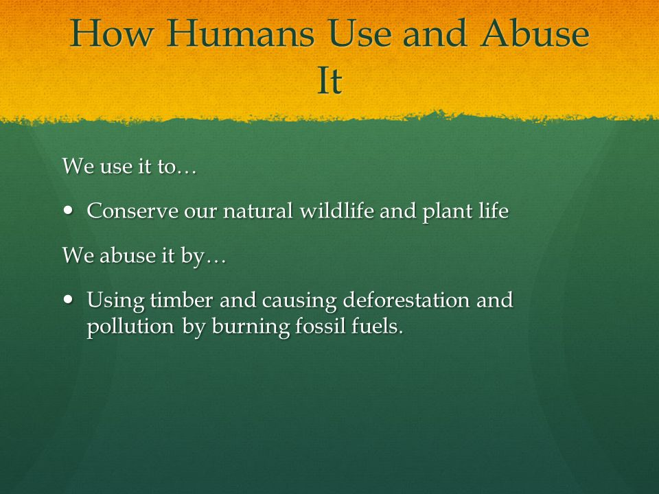 How Humans Use and Abuse It We use it to… Conserve our natural wildlife and plant life Conserve our natural wildlife and plant life We abuse it by… Using timber and causing deforestation and pollution by burning fossil fuels.