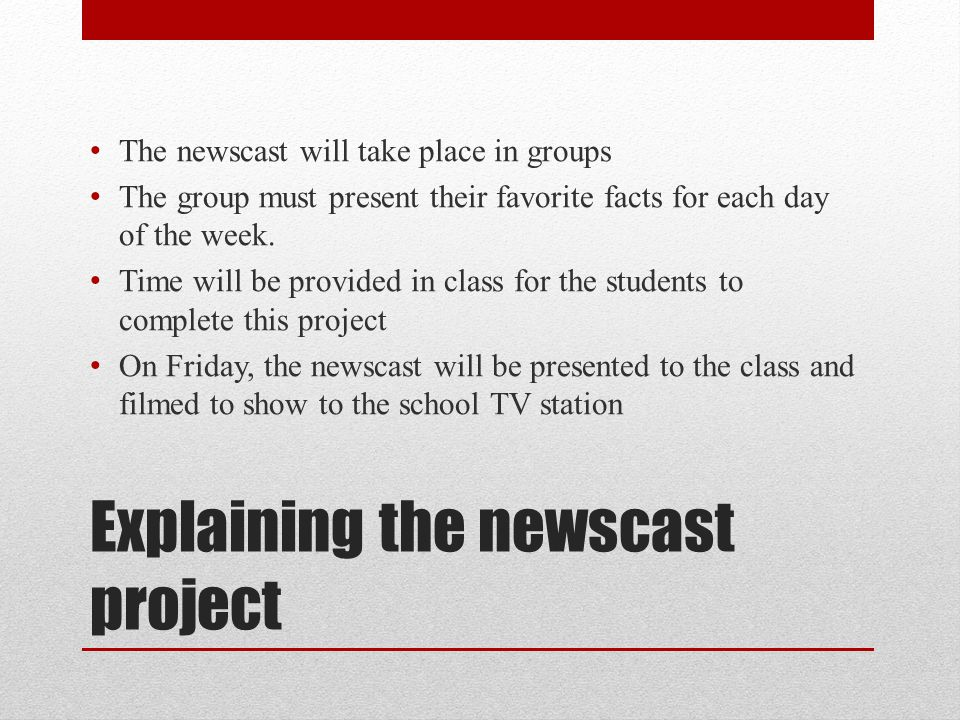 Explaining the newscast project The newscast will take place in groups The group must present their favorite facts for each day of the week. Time will