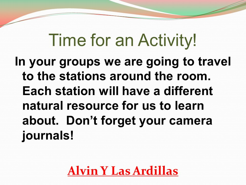 Time for an Activity! In your groups we are going to travel to the stations around the room. Each station will have a different natural resource for u