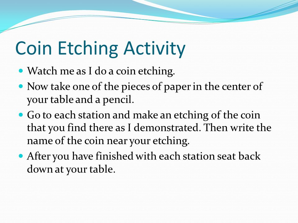 Coin Etching Activity Watch me as I do a coin etching. Now take one of the pieces of paper in the center of your table and a pencil. Go to each statio