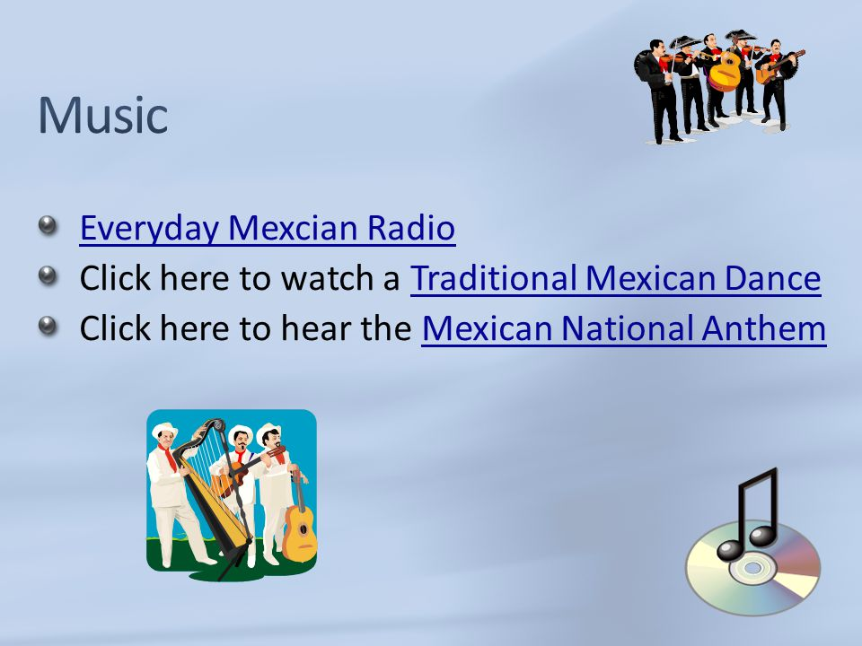 Everyday Mexcian Radio Click here to watch a Traditional Mexican DanceTraditional Mexican Dance Click here to hear the Mexican National AnthemMexican