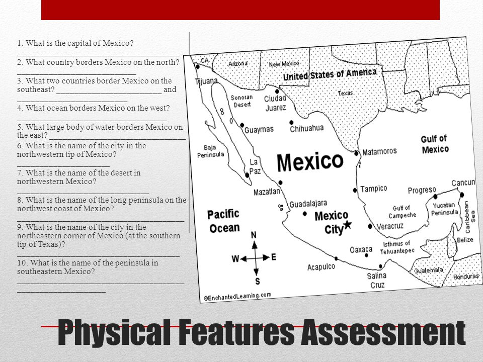 Physical Features Assessment 1. What is the capital of Mexico? _____________________________________ 2. What country borders Mexico on the north? ____