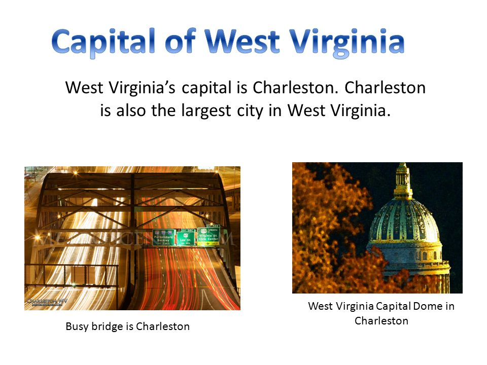 West Virginia's capital is Charleston. Charleston is also the largest city in West Virginia.