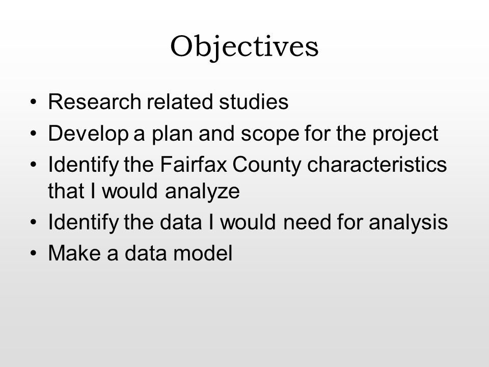 Objectives Research related studies Develop a plan and scope for the project Identify the Fairfax County characteristics that I would analyze Identify the data I would need for analysis Make a data model