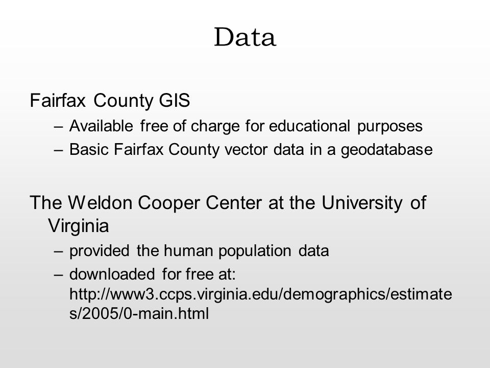 Data Fairfax County GIS –Available free of charge for educational purposes –Basic Fairfax County vector data in a geodatabase The Weldon Cooper Center at the University of Virginia –provided the human population data –downloaded for free at: http://www3.ccps.virginia.edu/demographics/estimate s/2005/0-main.html