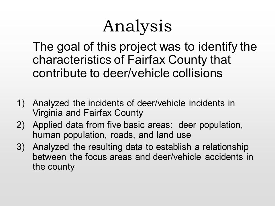 Analysis The goal of this project was to identify the characteristics of Fairfax County that contribute to deer/vehicle collisions 1)Analyzed the incidents of deer/vehicle incidents in Virginia and Fairfax County 2)Applied data from five basic areas: deer population, human population, roads, and land use 3)Analyzed the resulting data to establish a relationship between the focus areas and deer/vehicle accidents in the county