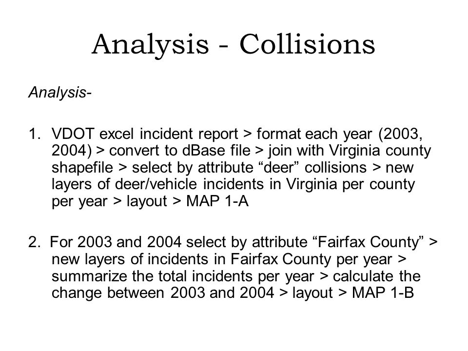 Analysis - Collisions Analysis- 1.VDOT excel incident report > format each year (2003, 2004) > convert to dBase file > join with Virginia county shapefile > select by attribute deer collisions > new layers of deer/vehicle incidents in Virginia per county per year > layout > MAP 1-A 2.