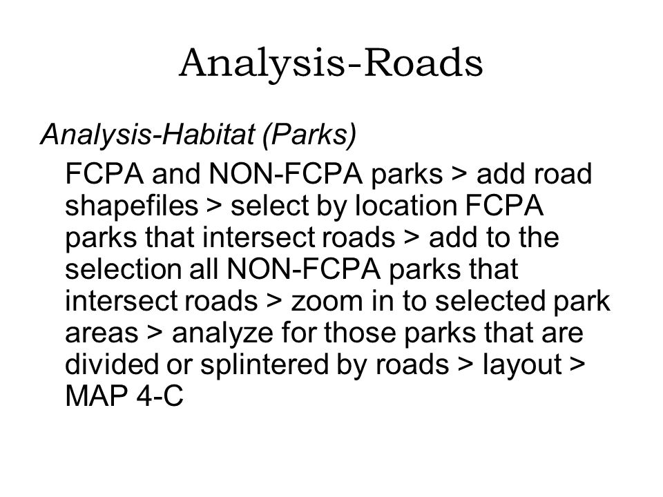 Analysis-Roads Analysis-Habitat (Parks) FCPA and NON-FCPA parks > add road shapefiles > select by location FCPA parks that intersect roads > add to the selection all NON-FCPA parks that intersect roads > zoom in to selected park areas > analyze for those parks that are divided or splintered by roads > layout > MAP 4-C