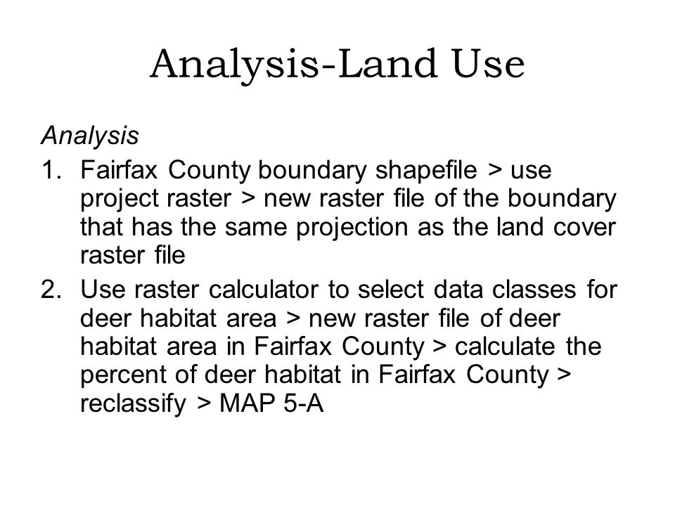 Analysis-Land Use Analysis 1.Fairfax County boundary shapefile > use project raster > new raster file of the boundary that has the same projection as the land cover raster file 2.Use raster calculator to select data classes for deer habitat area > new raster file of deer habitat area in Fairfax County > calculate the percent of deer habitat in Fairfax County > reclassify > MAP 5-A