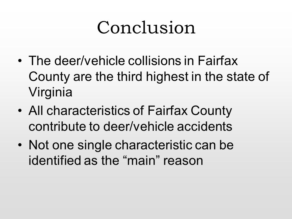 Conclusion The deer/vehicle collisions in Fairfax County are the third highest in the state of Virginia All characteristics of Fairfax County contribute to deer/vehicle accidents Not one single characteristic can be identified as the main reason