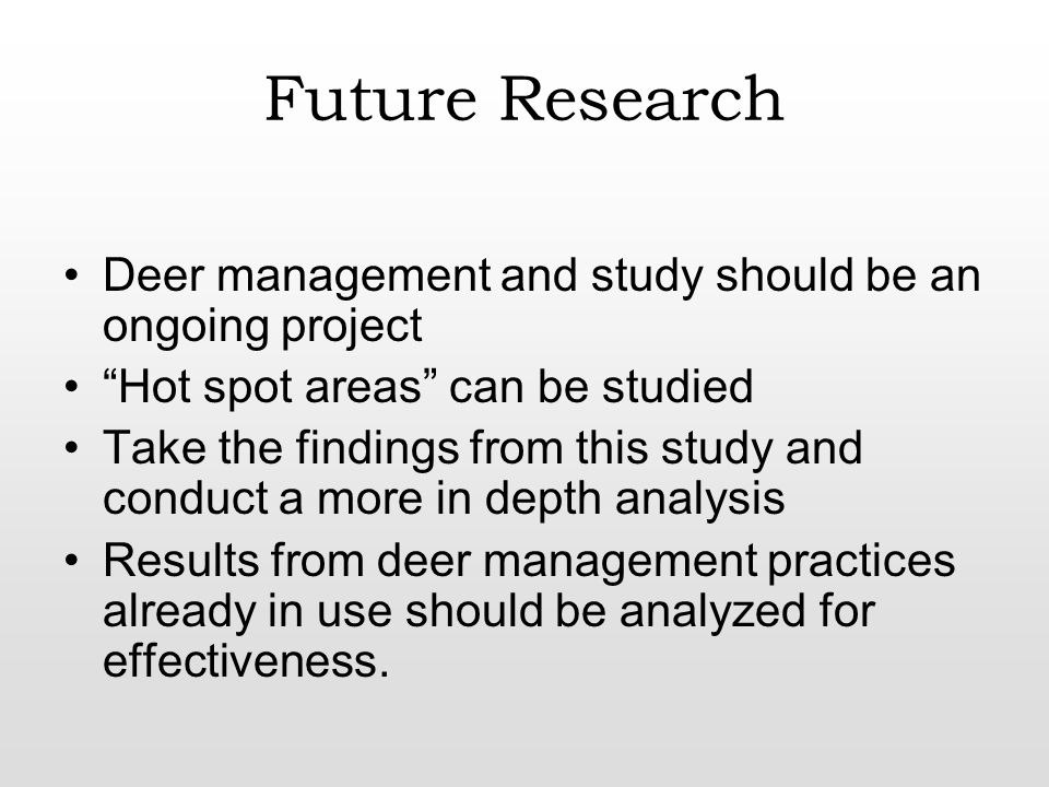Future Research Deer management and study should be an ongoing project Hot spot areas can be studied Take the findings from this study and conduct a more in depth analysis Results from deer management practices already in use should be analyzed for effectiveness.