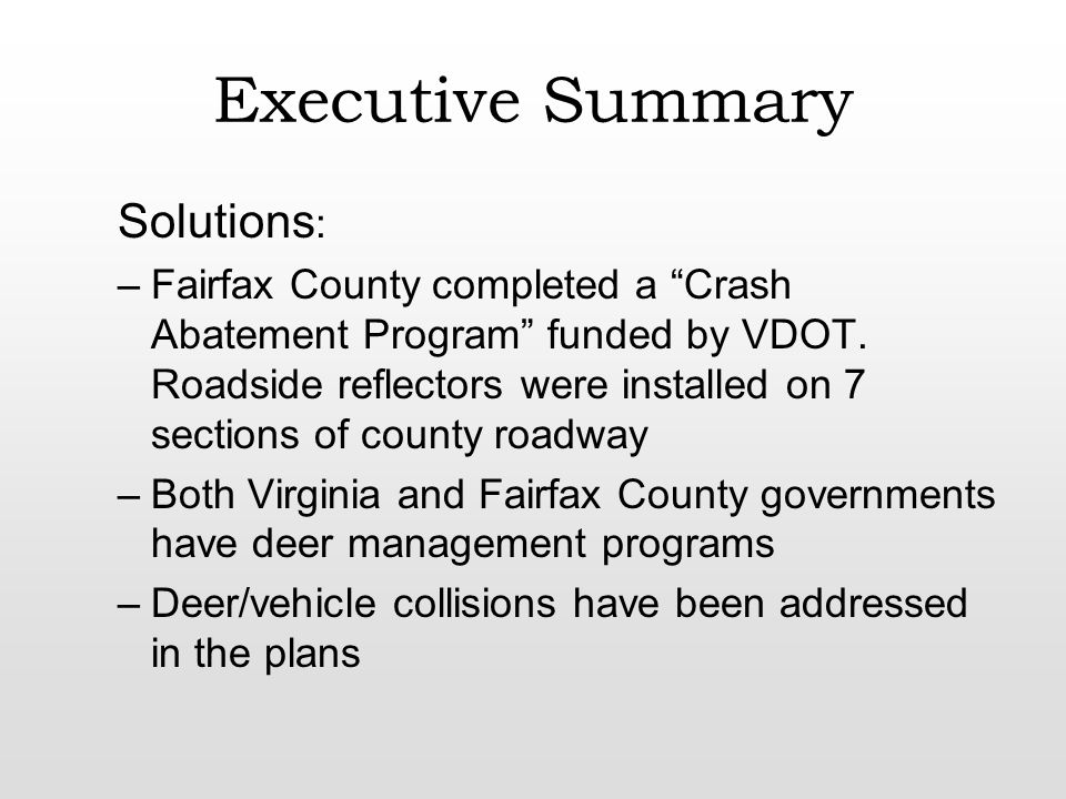 Conclusion The solution to the deer/vehicle collision rate in Fairfax County is as complex as the characteristics that contribute to it The most effective solutions like placing a moratorium on building or roads are highly unlikely Cost effective solutions that should be considered: 1.electrical road signs at hot spots 2.reduced speed limits during the deer mating season 3.public awareness 4.Managed deer hunts