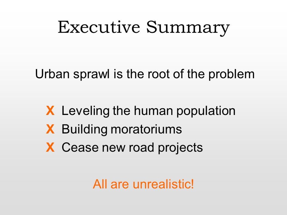 Executive Summary Urban sprawl is the root of the problem X Leveling the human population X Building moratoriums X Cease new road projects All are unrealistic!