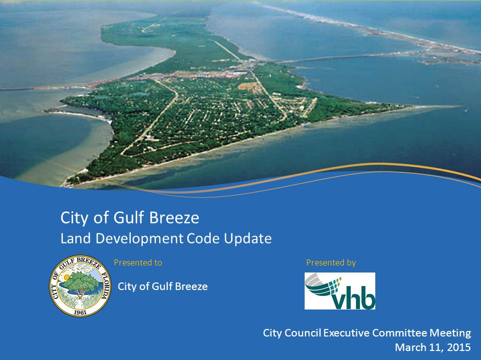 City of Gulf Breeze Land Development Code Update Presented toPresented by City of Gulf Breeze City Council Executive Committee Meeting March 11, 2015