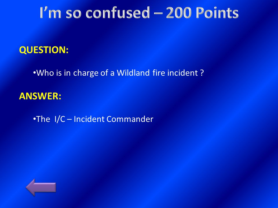 QUESTION: Who is in charge of a Wildland fire incident ANSWER: The I/C – Incident Commander