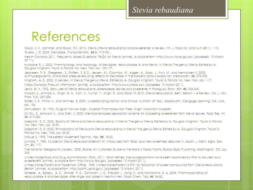 References Goyal, S. K., Samsher, and Goyal, R.K. 2010. Stevia (Stevia rebaudiana) a bio-sweetener: a review. Intl. J. Food Sci. and Nutr. 61 (1): 1-1
