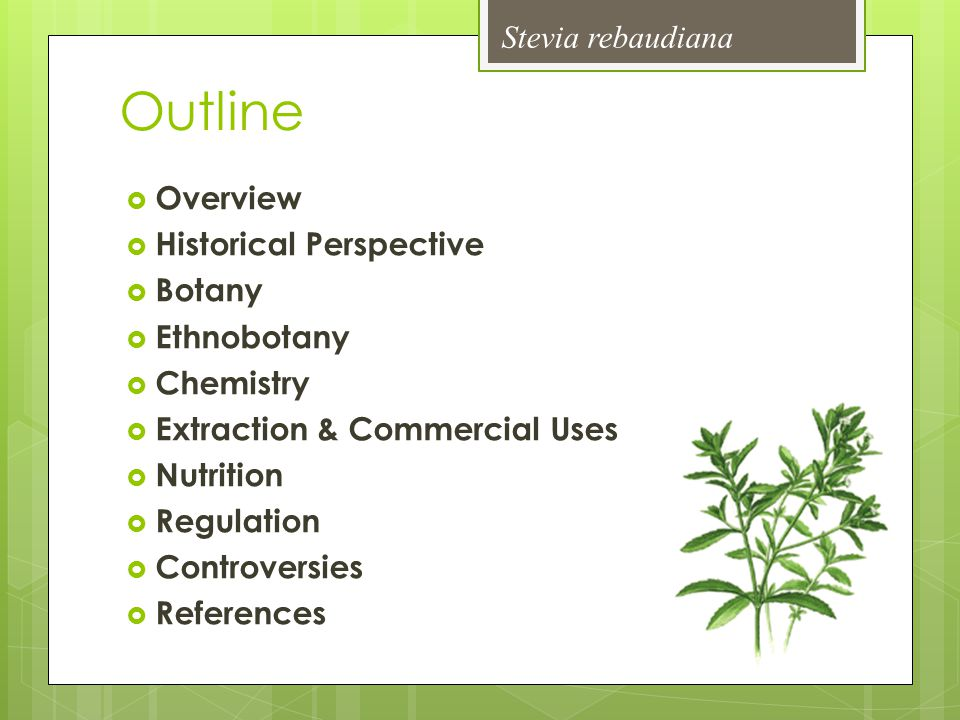 Overview  Common names include: stevia, sweet leaf, sweet herb of Paraguay, honey leaf, & sugar leaf  Increasing popularity of artificial sweeteners over the past 20 years  Demand for natural & healthier alternatives  Perfect social, political, & economic climate  Widespread use as a non-nutritive sweetener due to sweet leaves  Much debate over its use & health implications Stevia rebaudiana