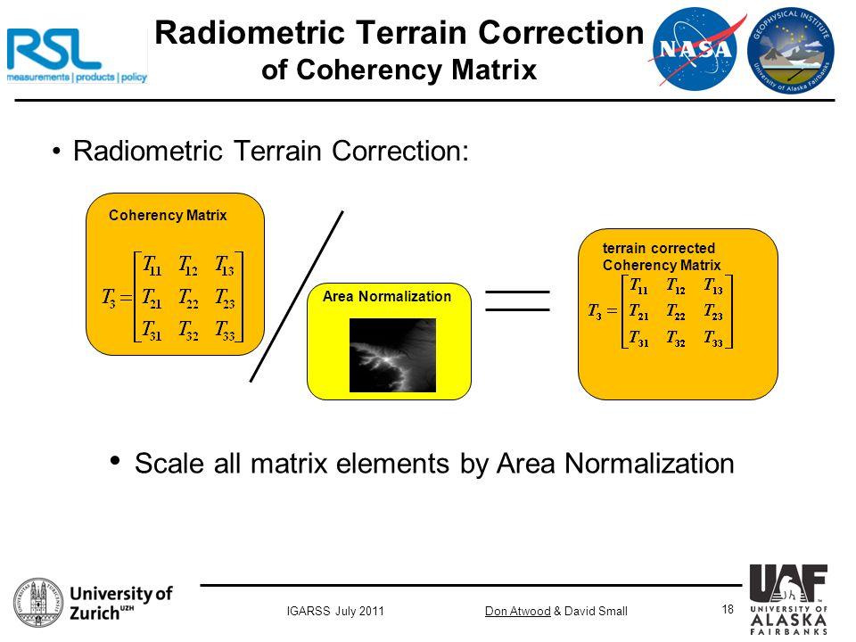 Don Atwood & David SmallIGARSS July 2011 18 Radiometric Terrain Correction of Coherency Matrix Radiometric Terrain Correction: Area Normalization terrain corrected Coherency Matrix Coherency Matrix Scale all matrix elements by Area Normalization