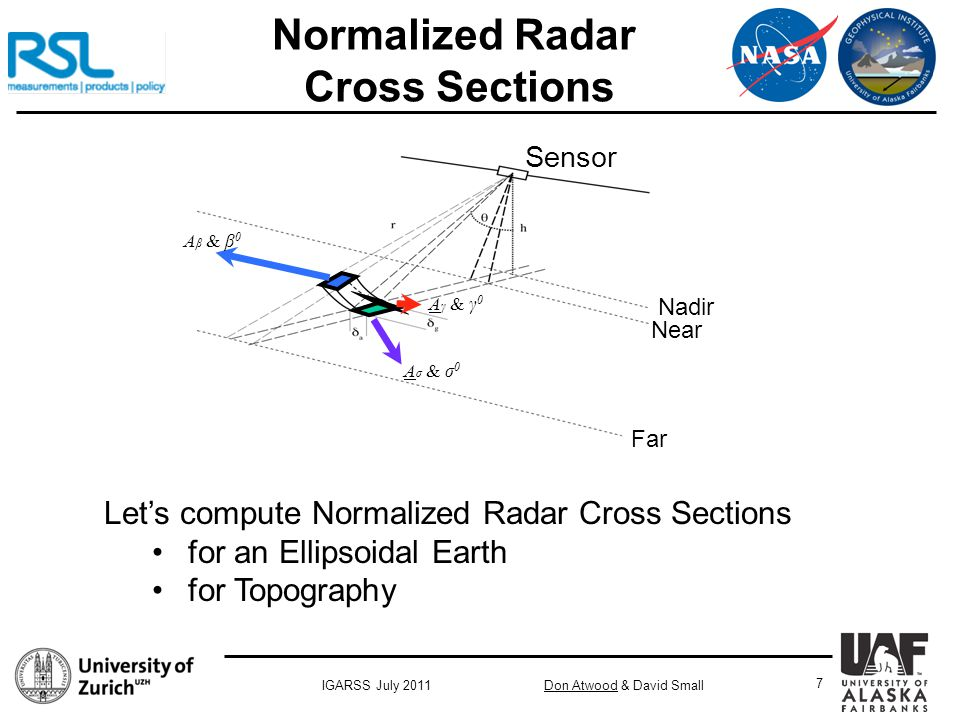Don Atwood & David SmallIGARSS July 2011 7 Normalized Radar Cross Sections Nadir Sensor Far Near A σ & σ 0 A γ & γ 0 A β & β 0 Let's compute Normalized Radar Cross Sections for an Ellipsoidal Earth for Topography