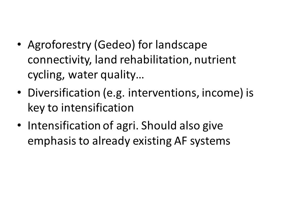 Agroforestry (Gedeo) for landscape connectivity, land rehabilitation, nutrient cycling, water quality… Diversification (e.g. interventions, income) is