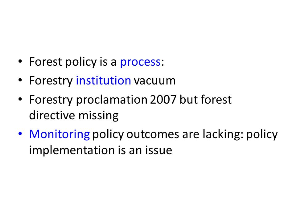 Forest policy is a process: Forestry institution vacuum Forestry proclamation 2007 but forest directive missing Monitoring policy outcomes are lacking: policy implementation is an issue