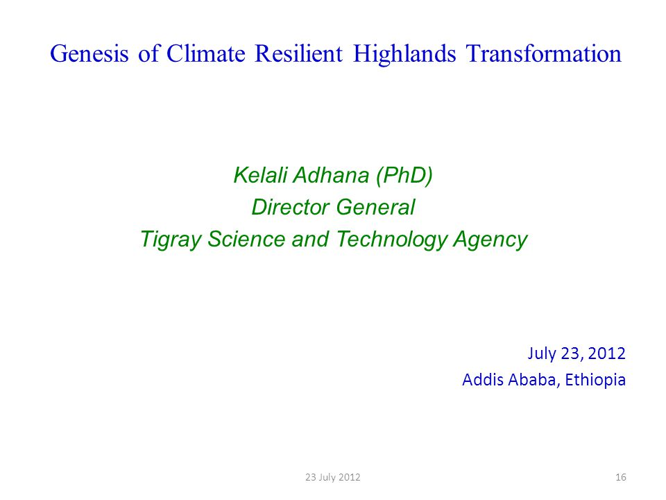 Genesis of Climate Resilient Highlands Transformation Kelali Adhana (PhD) Director General Tigray Science and Technology Agency July 23, 2012 Addis Ababa, Ethiopia 1623 July 2012