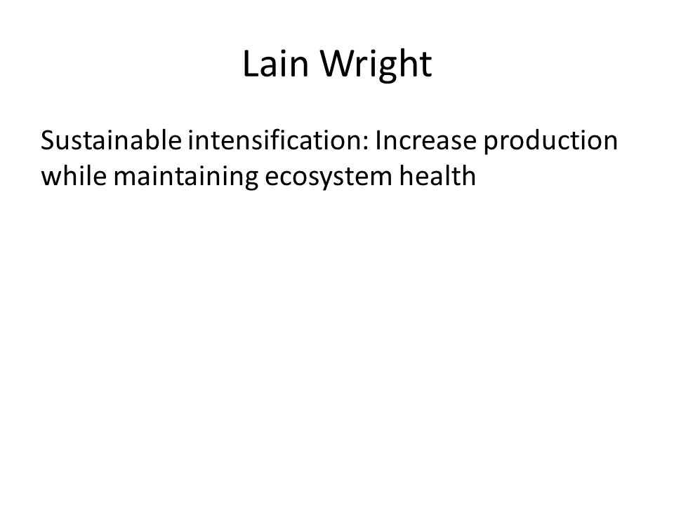Lain Wright Sustainable intensification: Increase production while maintaining ecosystem health